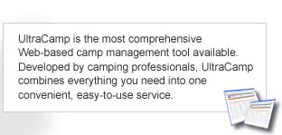 UltraCamp is the most comprehensive Web-based camp management tool available.  Developed by camping professionals, UltraCamp combines everything you need into one convenient, easy-to-use service.